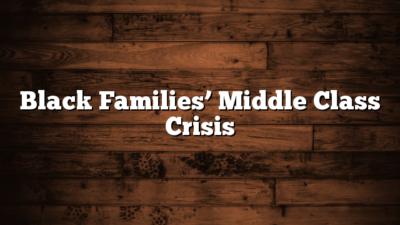 Black Families' Middle Class Crisis