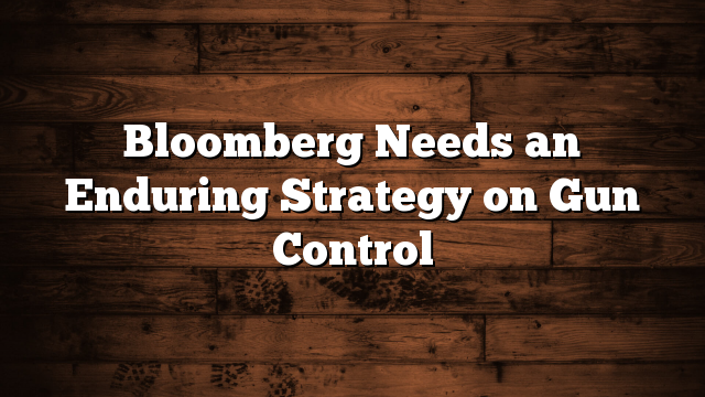 Bloomberg Needs an Enduring Strategy on Gun Control
