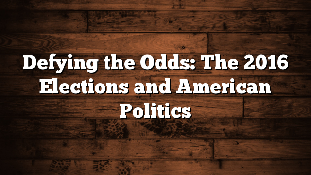 Defying the Odds: The 2016 Elections and American Politics