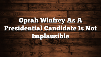 Oprah Winfrey As A Presidential Candidate Is Not Implausible