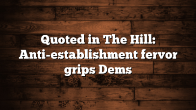Quoted in The Hill: Anti-establishment fervor grips Dems