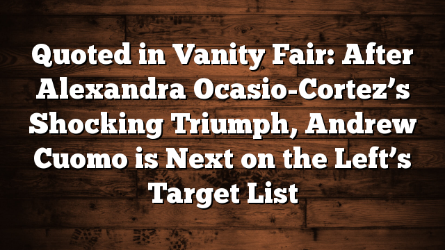 Quoted in Vanity Fair: After Alexandra Ocasio-Cortez's Shocking Triumph, Andrew Cuomo is Next on the Left's Target List