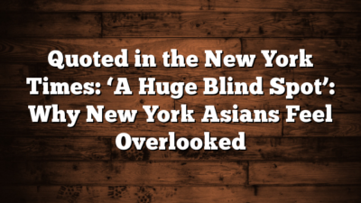 Quoted in the New York Times: 'A Huge Blind Spot': Why New York Asians Feel Overlooked